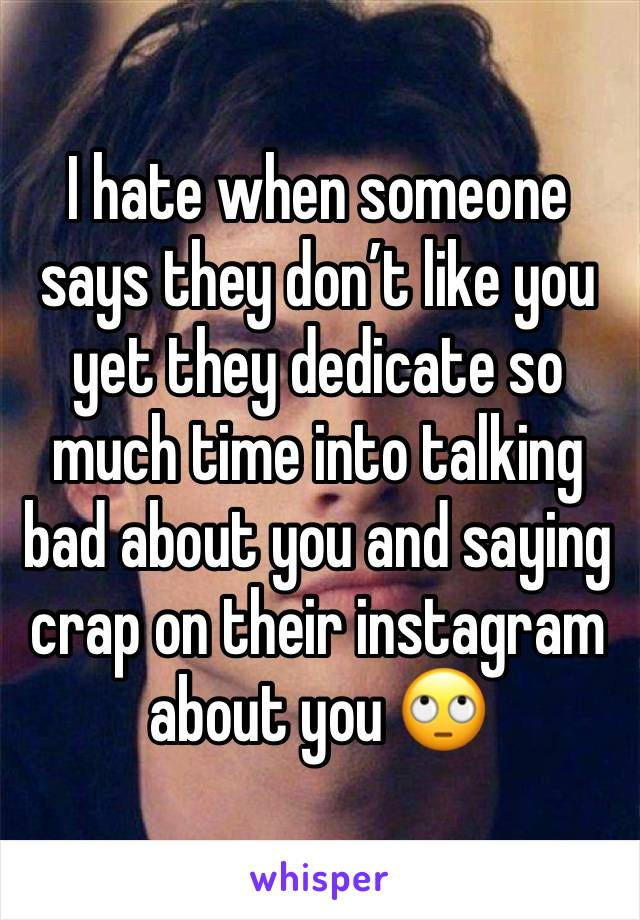 I hate when someone says they don't like you yet they dedicate so much time into talking bad about you and saying crap on their instagram about you 🙄