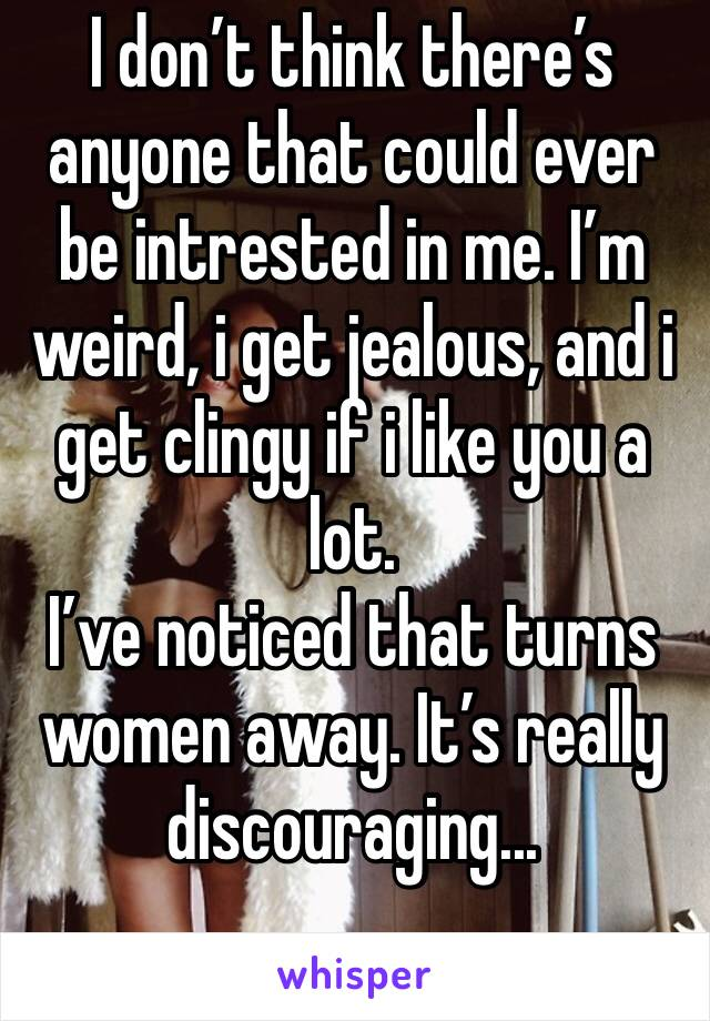 I don't think there's anyone that could ever be intrested in me. I'm weird, i get jealous, and i get clingy if i like you a lot. I've noticed that turns women away. It's really discouraging...