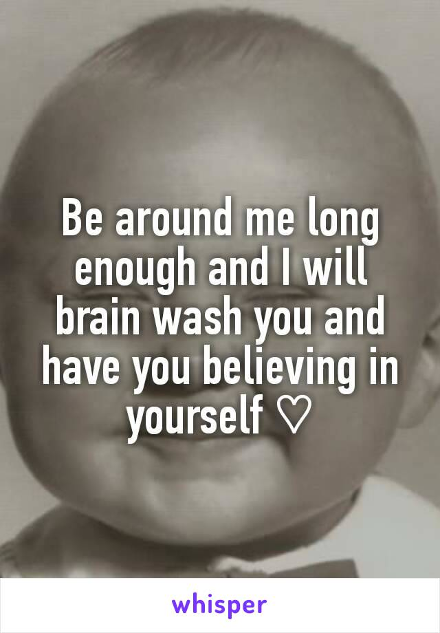 Be around me long enough and I will brain wash you and have you believing in yourself ♡