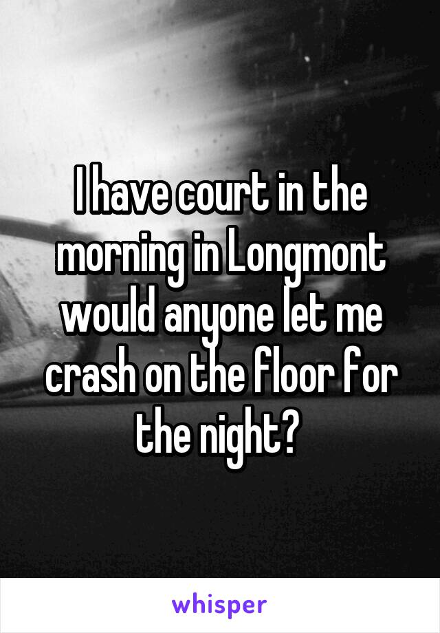 I have court in the morning in Longmont would anyone let me crash on the floor for the night?
