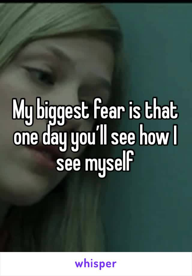 My biggest fear is that one day you'll see how I see myself