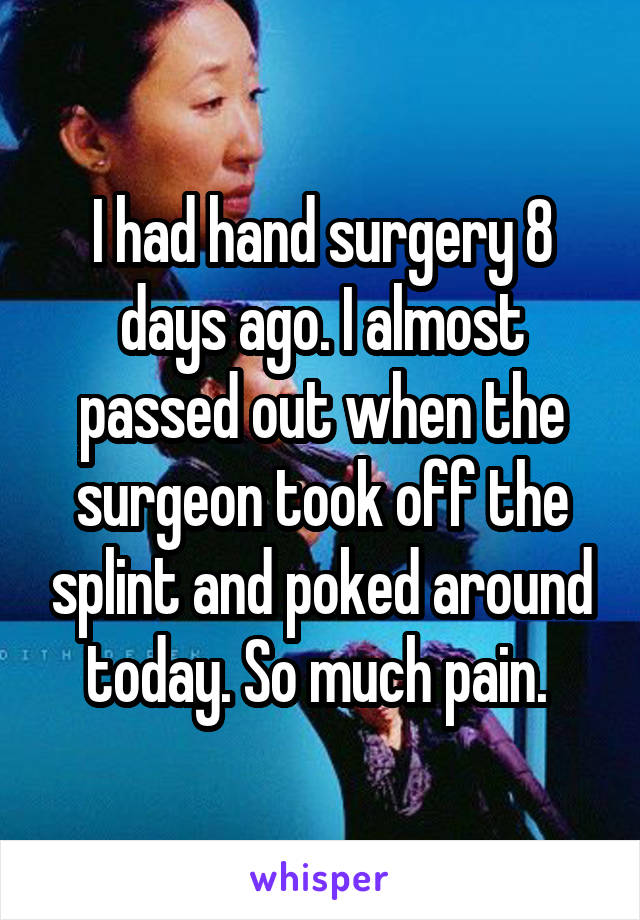 I had hand surgery 8 days ago. I almost passed out when the surgeon took off the splint and poked around today. So much pain.