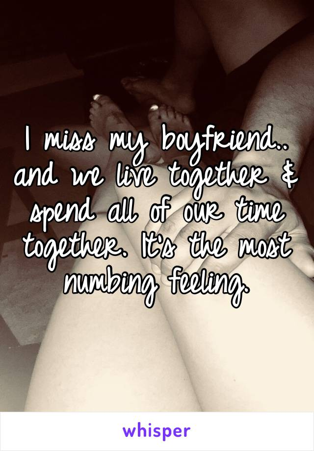 I miss my boyfriend.. and we live together & spend all of our time together. It's the most numbing feeling.