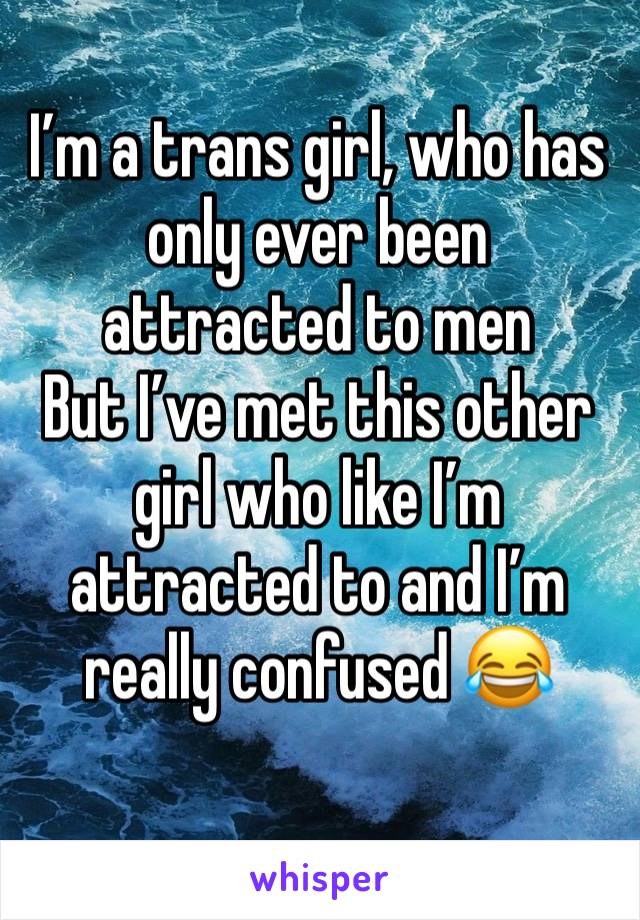 I'm a trans girl, who has only ever been attracted to men  But I've met this other girl who like I'm attracted to and I'm really confused 😂