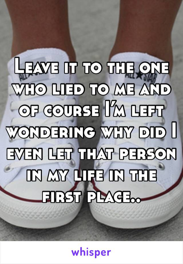 Leave it to the one who lied to me and of course I'm left wondering why did I even let that person in my life in the first place..