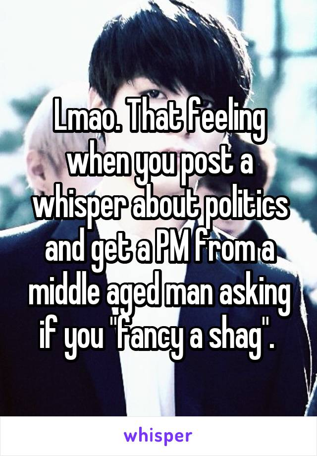 """Lmao. That feeling when you post a whisper about politics and get a PM from a middle aged man asking if you """"fancy a shag""""."""