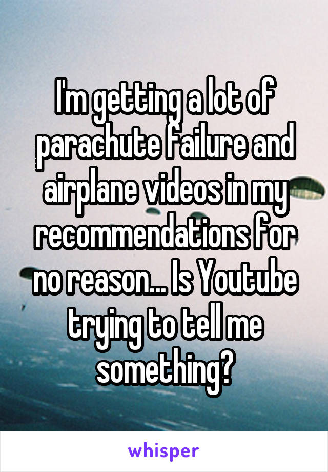 I'm getting a lot of parachute failure and airplane videos in my recommendations for no reason... Is Youtube trying to tell me something?