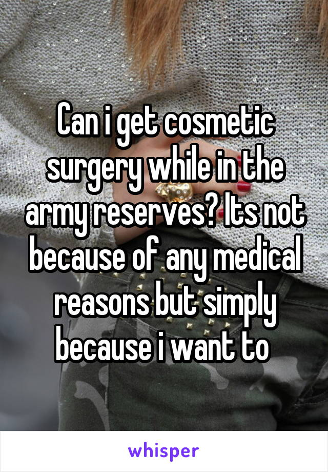 Can i get cosmetic surgery while in the army reserves? Its not because of any medical reasons but simply because i want to