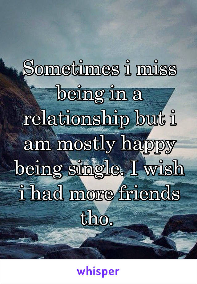Sometimes i miss being in a relationship but i am mostly happy being single. I wish i had more friends tho.