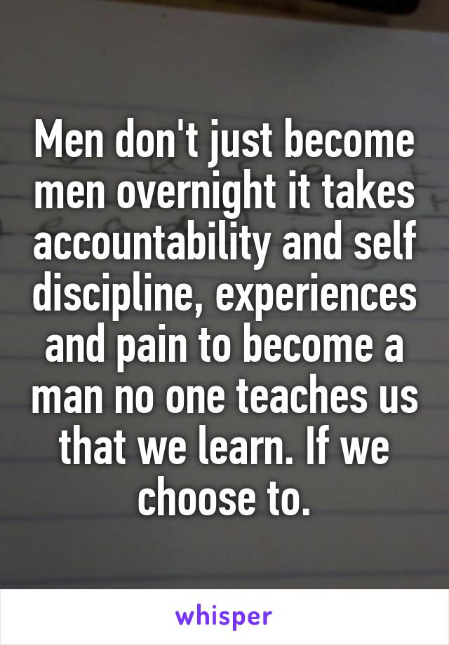 Men don't just become men overnight it takes accountability and self discipline, experiences and pain to become a man no one teaches us that we learn. If we choose to.