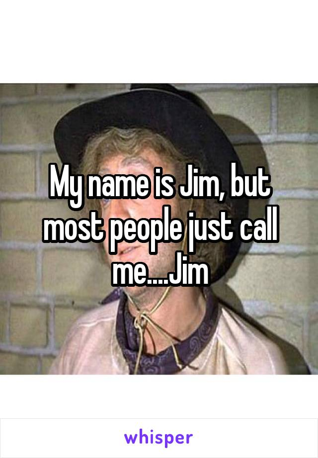 My name is Jim, but most people just call me....Jim