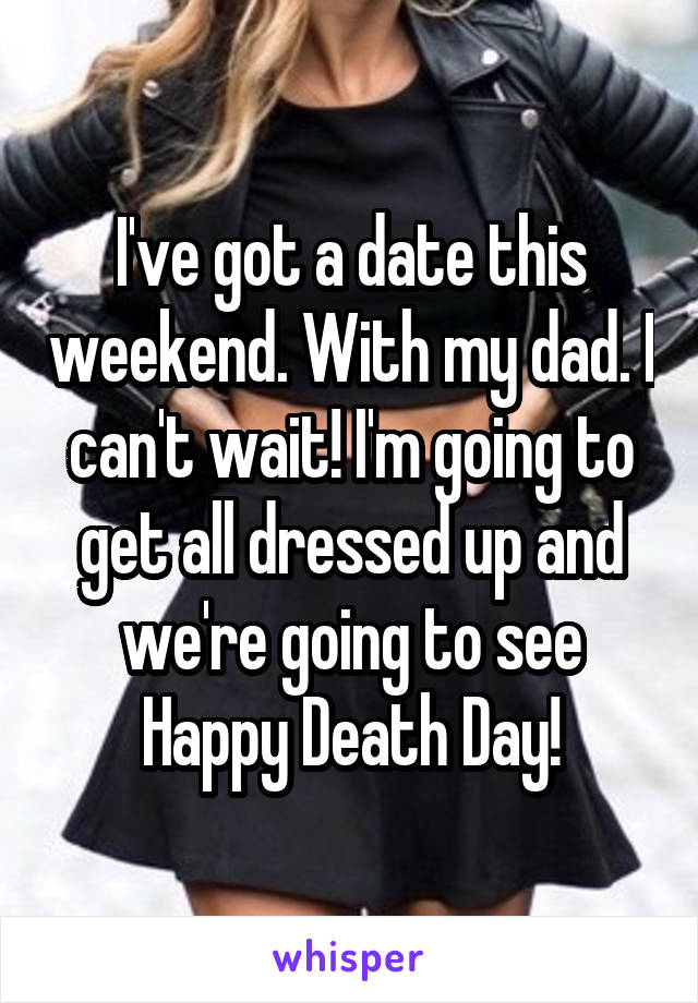 I've got a date this weekend. With my dad. I can't wait! I'm going to get all dressed up and we're going to see Happy Death Day!