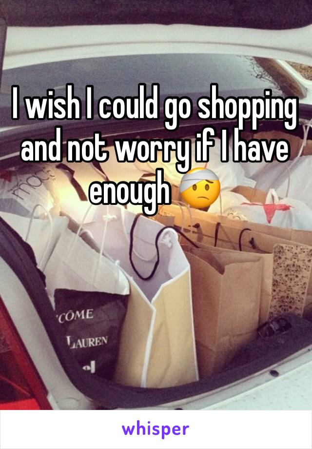 I wish I could go shopping and not worry if I have enough 🤕