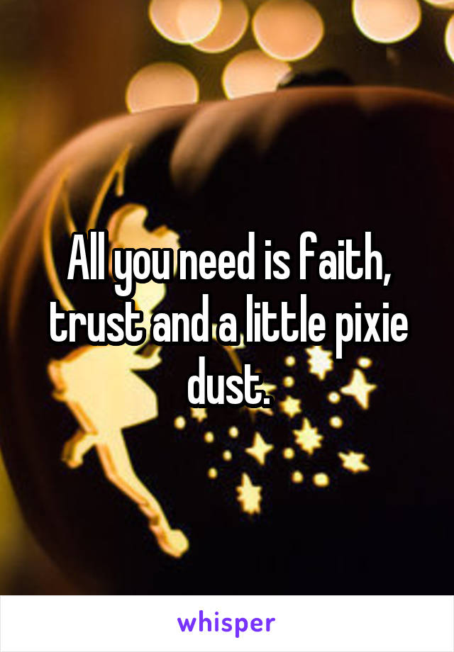 All you need is faith, trust and a little pixie dust.