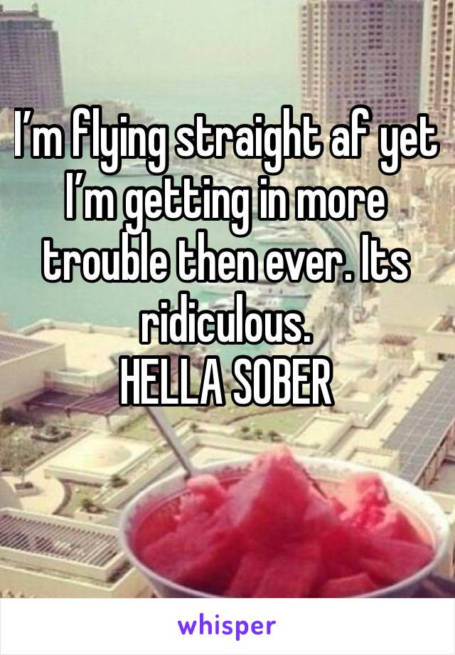I'm flying straight af yet I'm getting in more trouble then ever. Its ridiculous. HELLA SOBER