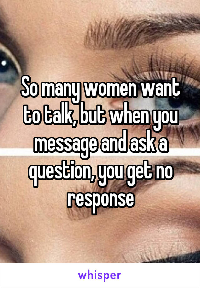 So many women want to talk, but when you message and ask a question, you get no response