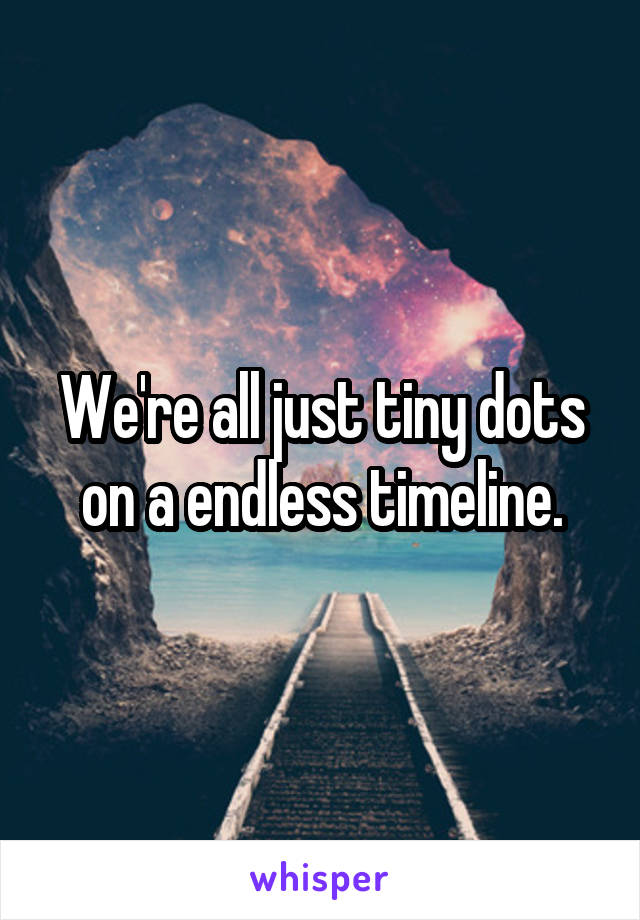 We're all just tiny dots on a endless timeline.
