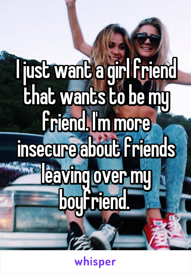 I just want a girl friend that wants to be my friend. I'm more insecure about friends leaving over my boyfriend.