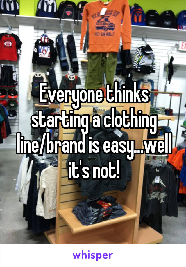 Everyone thinks starting a clothing line/brand is easy...well it's not!