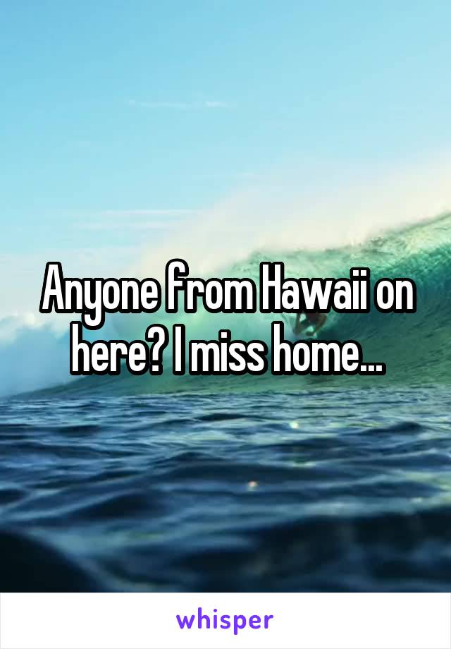 Anyone from Hawaii on here? I miss home...