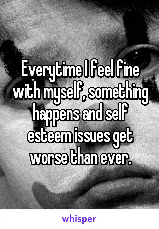 Everytime I feel fine with myself, something happens and self esteem issues get worse than ever.
