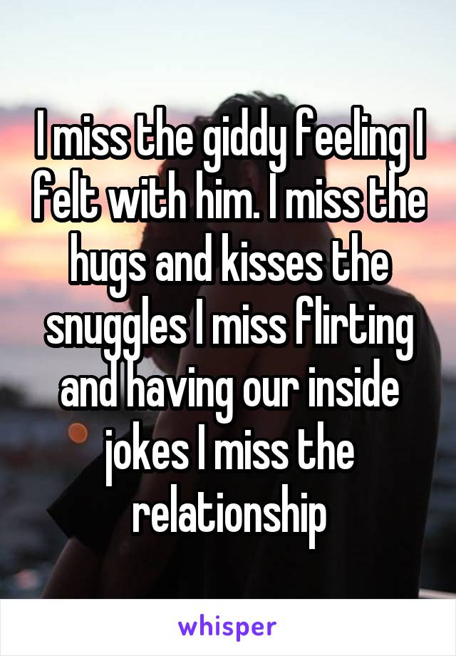 I miss the giddy feeling I felt with him. I miss the hugs and kisses the snuggles I miss flirting and having our inside jokes I miss the relationship