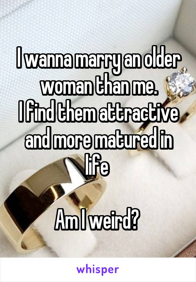I wanna marry an older woman than me. I find them attractive and more matured in life   Am I weird?
