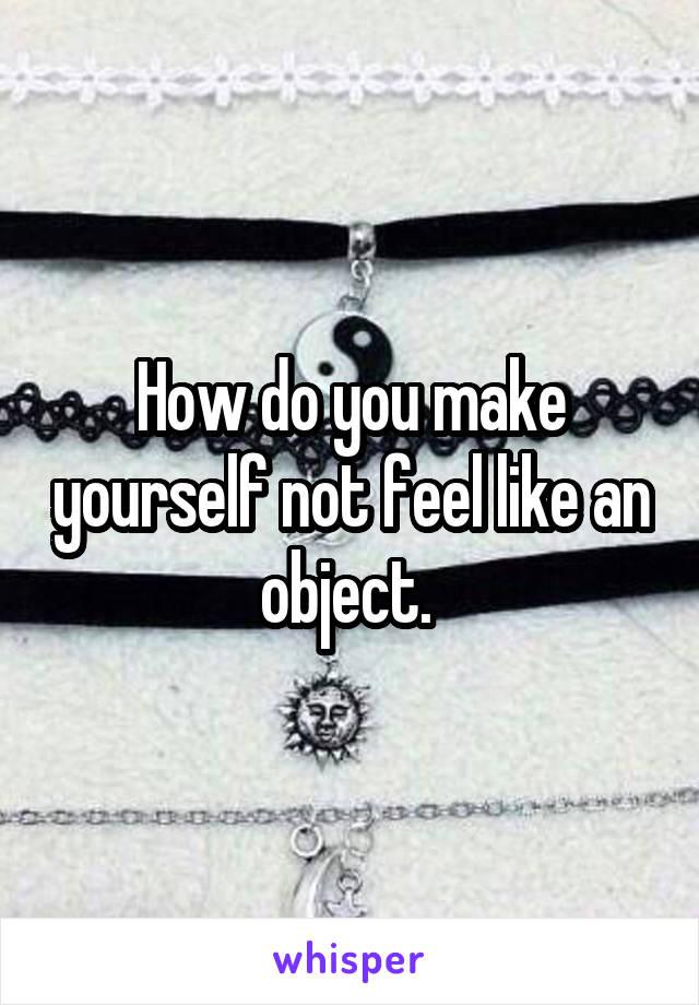 How do you make yourself not feel like an object.