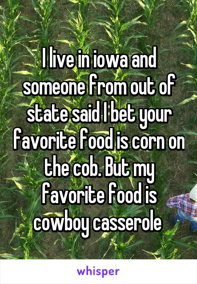 I live in iowa and someone from out of state said I bet your favorite food is corn on the cob. But my favorite food is cowboy casserole