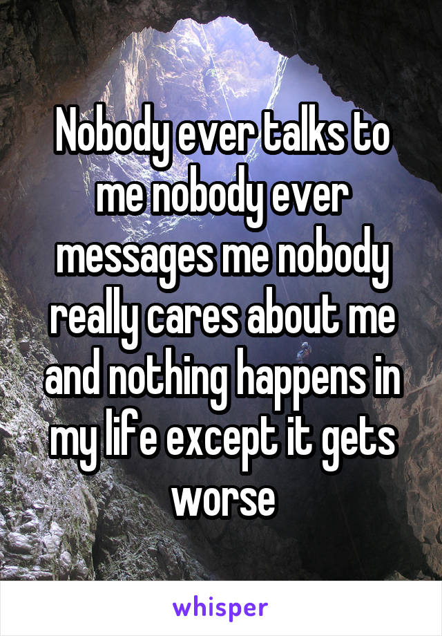 Nobody ever talks to me nobody ever messages me nobody really cares about me and nothing happens in my life except it gets worse