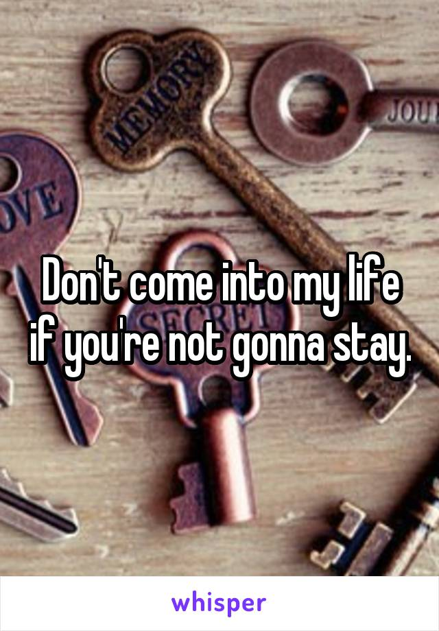 Don't come into my life if you're not gonna stay.