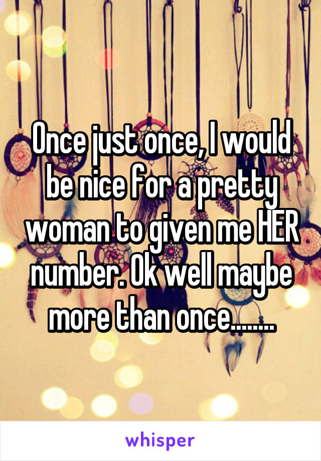Once just once, I would be nice for a pretty woman to given me HER number. Ok well maybe more than once........