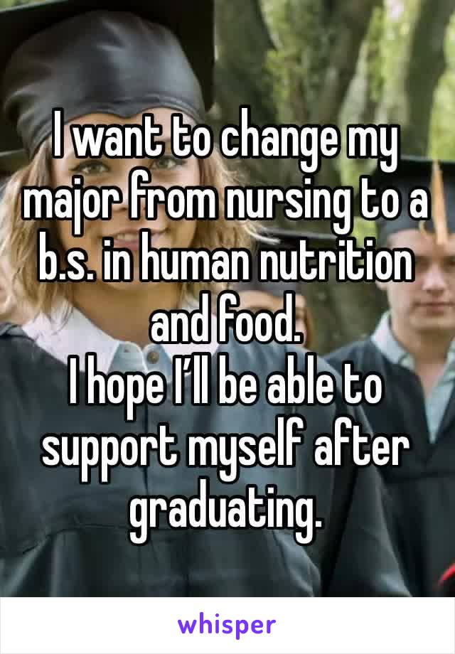 I want to change my major from nursing to a b.s. in human nutrition and food. I hope I'll be able to support myself after graduating.