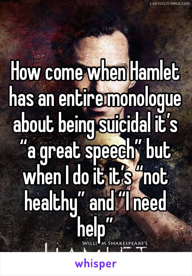 """How come when Hamlet has an entire monologue about being suicidal it's """"a great speech"""" but when I do it it's """"not healthy"""" and """"I need help"""""""