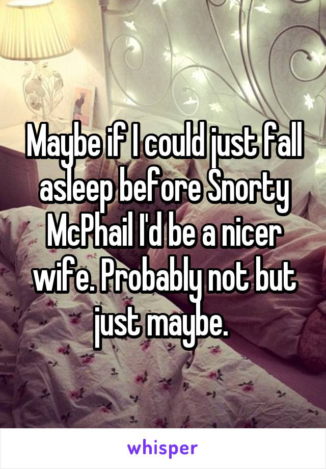 Maybe if I could just fall asleep before Snorty McPhail I'd be a nicer wife. Probably not but just maybe.