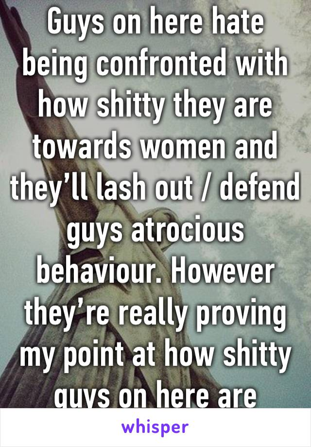 Guys on here hate being confronted with how shitty they are towards women and they'll lash out / defend guys atrocious behaviour. However they're really proving my point at how shitty guys on here are