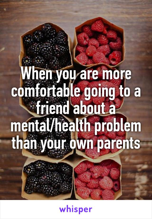 When you are more comfortable going to a friend about a mental/health problem than your own parents