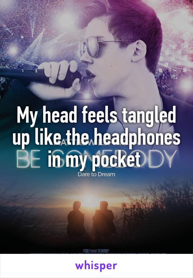 My head feels tangled up like the headphones in my pocket