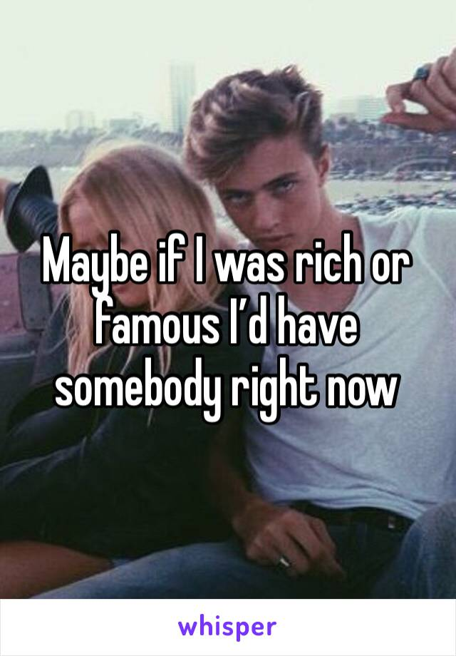 Maybe if I was rich or famous I'd have somebody right now