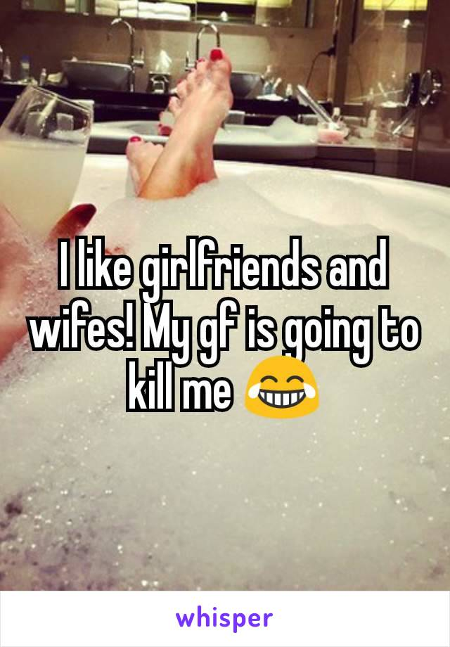 I like girlfriends and wifes! My gf is going to kill me 😂