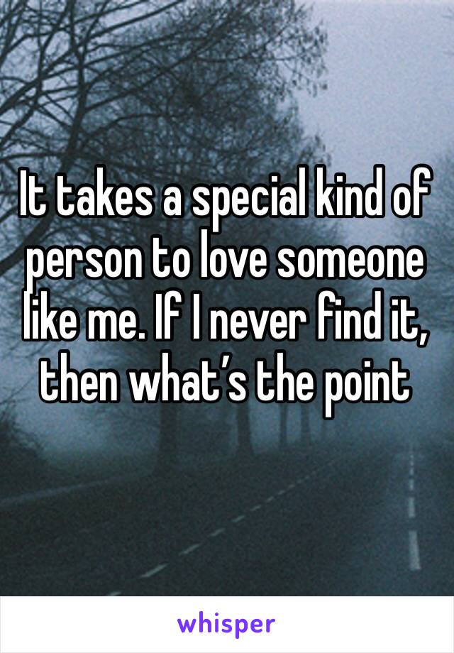 It takes a special kind of person to love someone like me. If I never find it, then what's the point