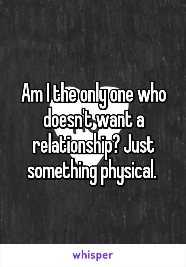 Am I the only one who doesn't want a relationship? Just something physical.