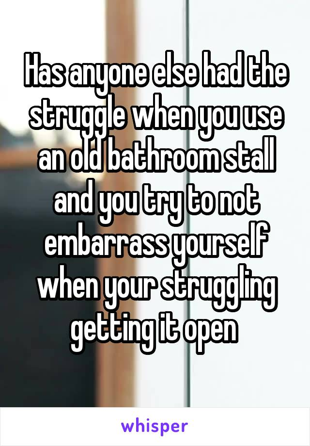 Has anyone else had the struggle when you use an old bathroom stall and you try to not embarrass yourself when your struggling getting it open