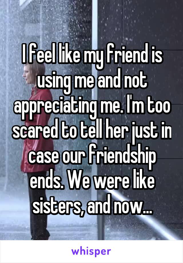 I feel like my friend is using me and not appreciating me. I'm too scared to tell her just in case our friendship ends. We were like sisters, and now...