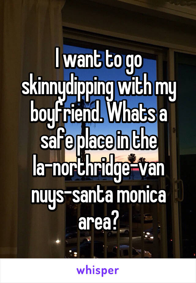 I want to go skinnydipping with my boyfriend. Whats a safe place in the la-northridge-van nuys-santa monica area?