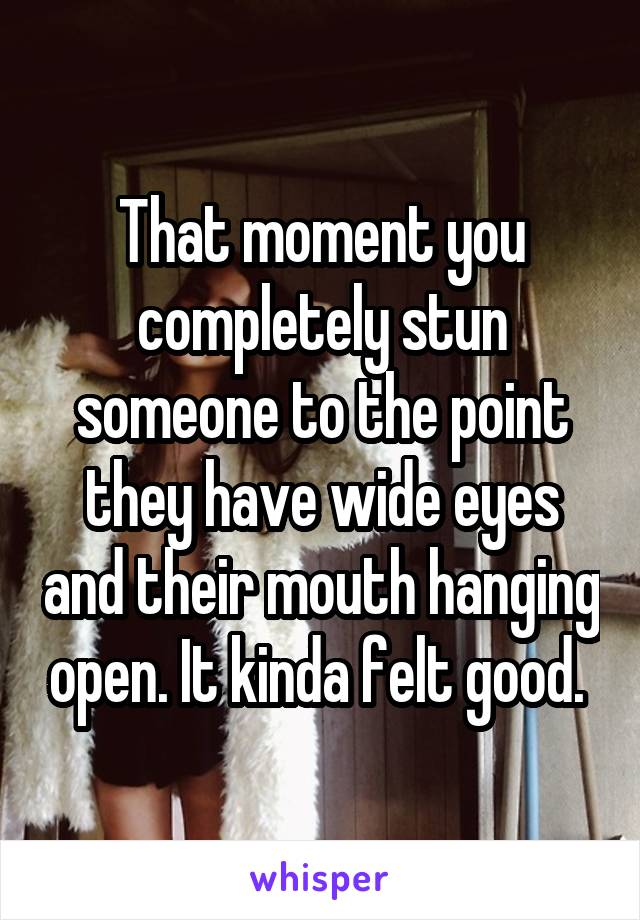 That moment you completely stun someone to the point they have wide eyes and their mouth hanging open. It kinda felt good.