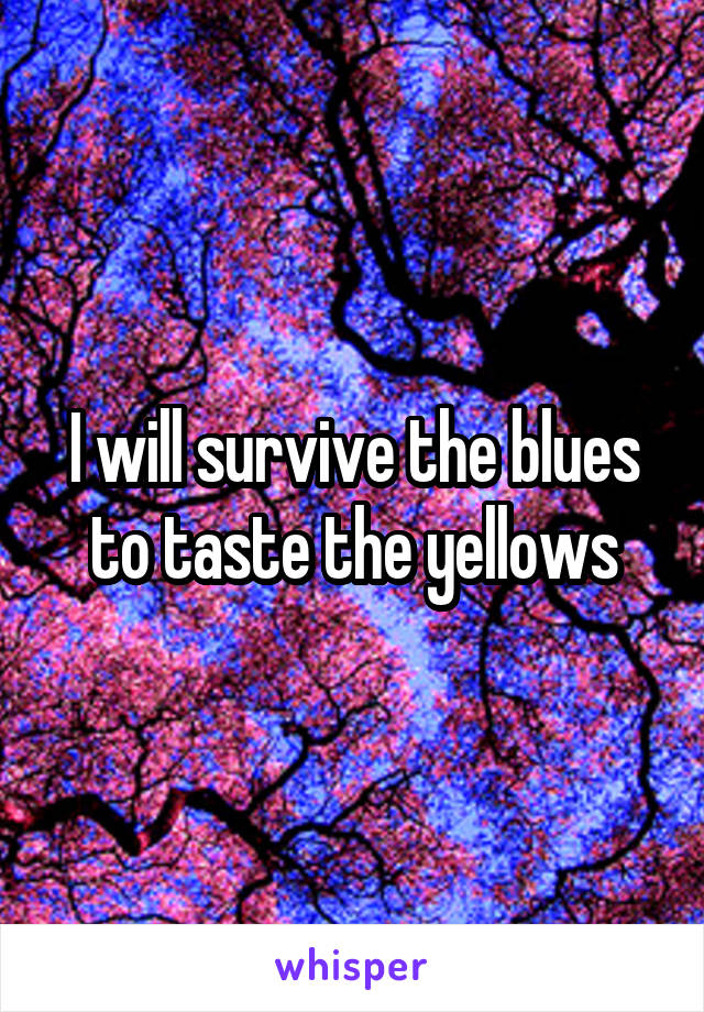 I will survive the blues to taste the yellows