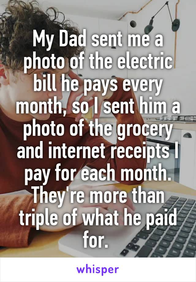My Dad sent me a photo of the electric bill he pays every month, so I sent him a photo of the grocery and internet receipts I pay for each month. They're more than triple of what he paid for.