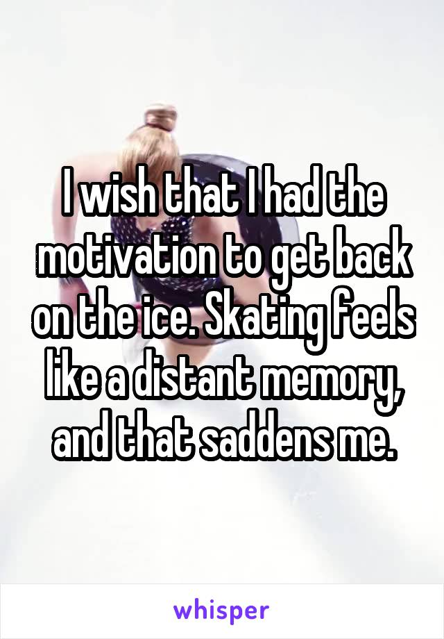 I wish that I had the motivation to get back on the ice. Skating feels like a distant memory, and that saddens me.