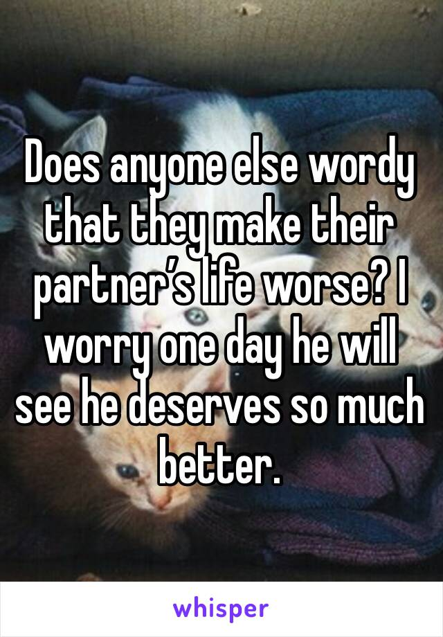 Does anyone else wordy that they make their partner's life worse? I worry one day he will see he deserves so much better.